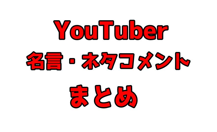 【随時更新】YouTuber名言・ネタコメント・いじりコメントまとめ
